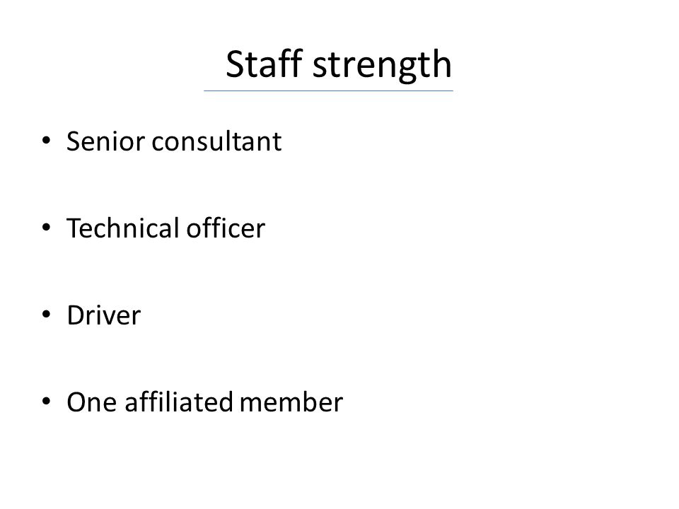 Staff strength Senior consultant Technical officer Driver One affiliated member