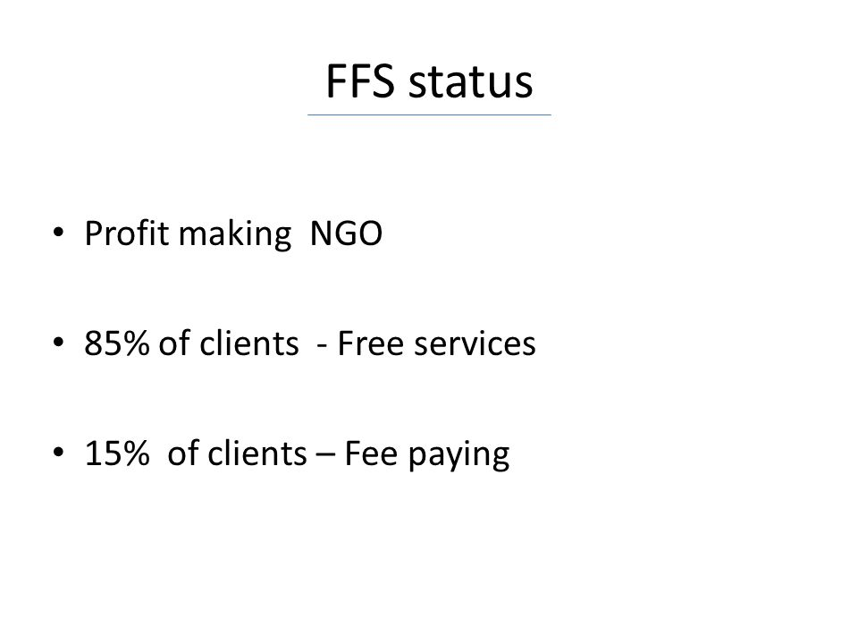 FFS status Profit making NGO 85% of clients - Free services 15% of clients – Fee paying