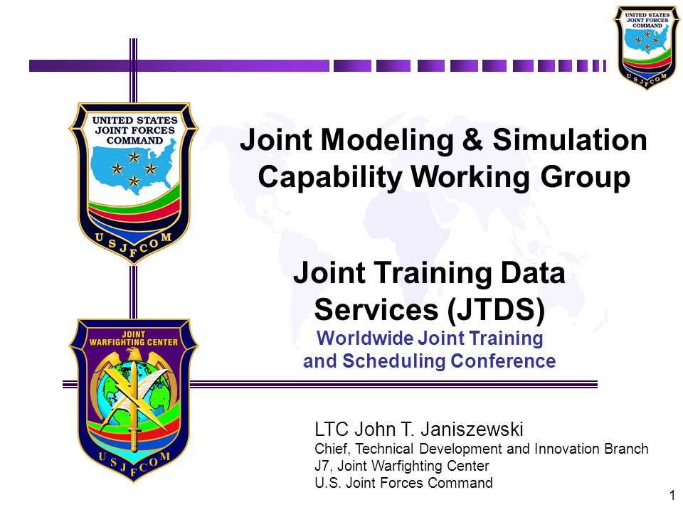 1 Joint Modeling & Simulation Capability Working Group Joint Training Data Services (JTDS) Worldwide Joint Training and Scheduling Conference LTC John T.