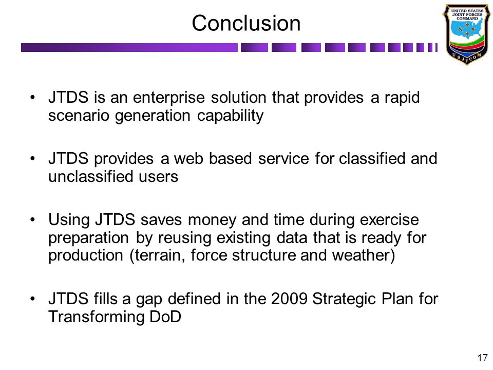 17 Conclusion JTDS is an enterprise solution that provides a rapid scenario generation capability JTDS provides a web based service for classified and unclassified users Using JTDS saves money and time during exercise preparation by reusing existing data that is ready for production (terrain, force structure and weather) JTDS fills a gap defined in the 2009 Strategic Plan for Transforming DoD