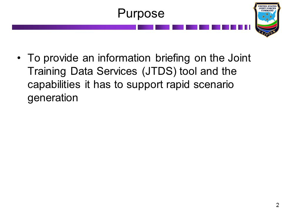 2 Purpose To provide an information briefing on the Joint Training Data Services (JTDS) tool and the capabilities it has to support rapid scenario generation