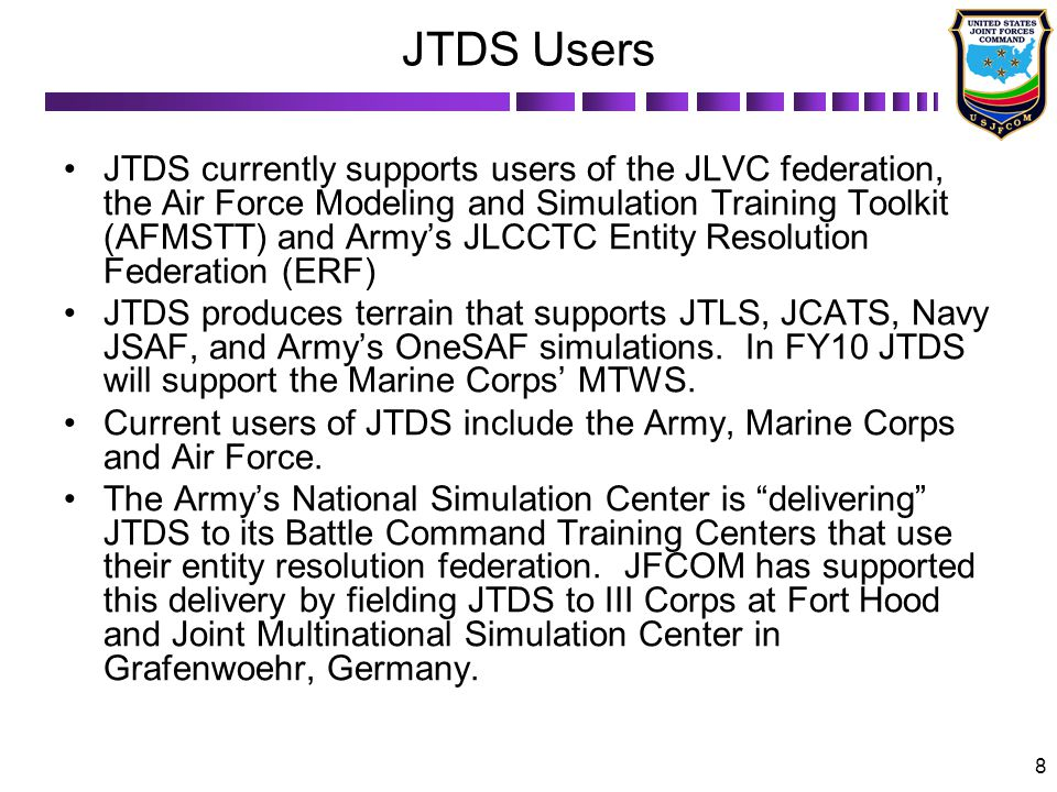 8 JTDS Users JTDS currently supports users of the JLVC federation, the Air Force Modeling and Simulation Training Toolkit (AFMSTT) and Armys JLCCTC Entity Resolution Federation (ERF) JTDS produces terrain that supports JTLS, JCATS, Navy JSAF, and Armys OneSAF simulations.