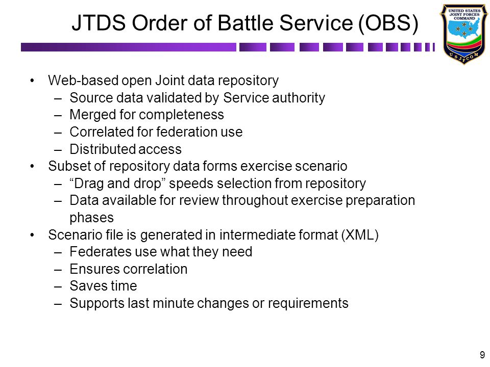 9 JTDS Order of Battle Service (OBS) Web-based open Joint data repository –Source data validated by Service authority –Merged for completeness –Correlated for federation use –Distributed access Subset of repository data forms exercise scenario –Drag and drop speeds selection from repository –Data available for review throughout exercise preparation phases Scenario file is generated in intermediate format (XML) –Federates use what they need –Ensures correlation –Saves time –Supports last minute changes or requirements