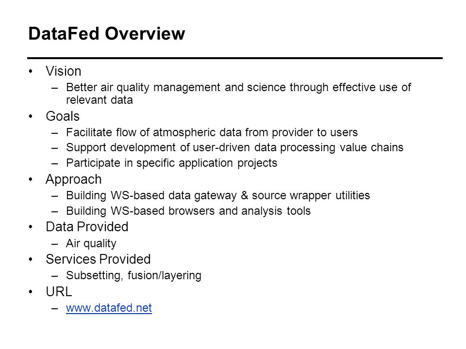 DataFed Overview Vision –Better air quality management and science through effective use of relevant data Goals –Facilitate flow of atmospheric data from provider to users –Support development of user-driven data processing value chains –Participate in specific application projects Approach –Building WS-based data gateway & source wrapper utilities –Building WS-based browsers and analysis tools Data Provided –Air quality Services Provided –Subsetting, fusion/layering URL –