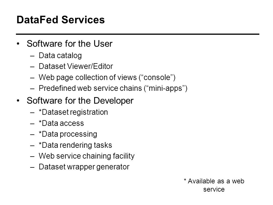 DataFed Services Software for the User –Data catalog –Dataset Viewer/Editor –Web page collection of views (console) –Predefined web service chains (mini-apps) Software for the Developer –*Dataset registration –*Data access –*Data processing –*Data rendering tasks –Web service chaining facility –Dataset wrapper generator * Available as a web service