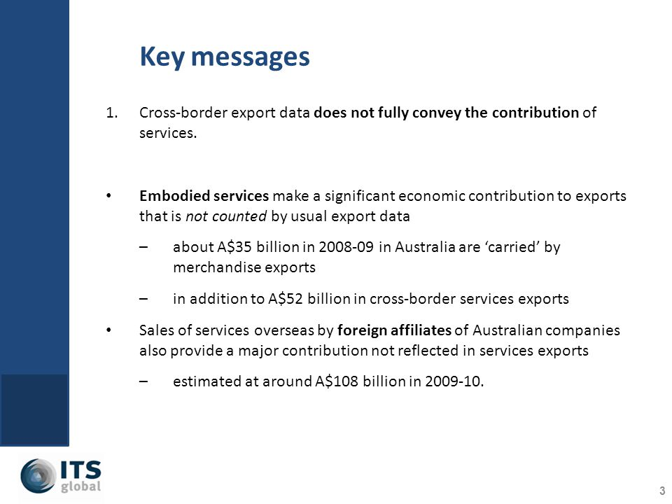 Key messages 3 1.Cross-border export data does not fully convey the contribution of services. Embodied services make a significant economic contributi