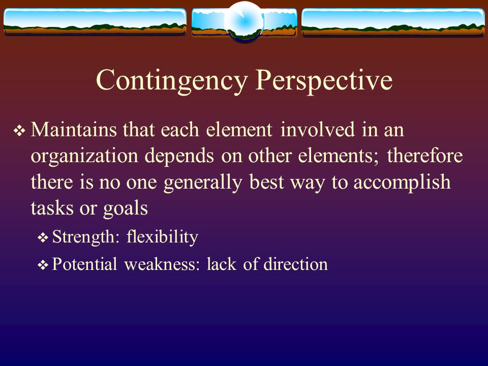 Contingency Perspective Maintains that each element involved in an organization depends on other elements; therefore there is no one generally best wa
