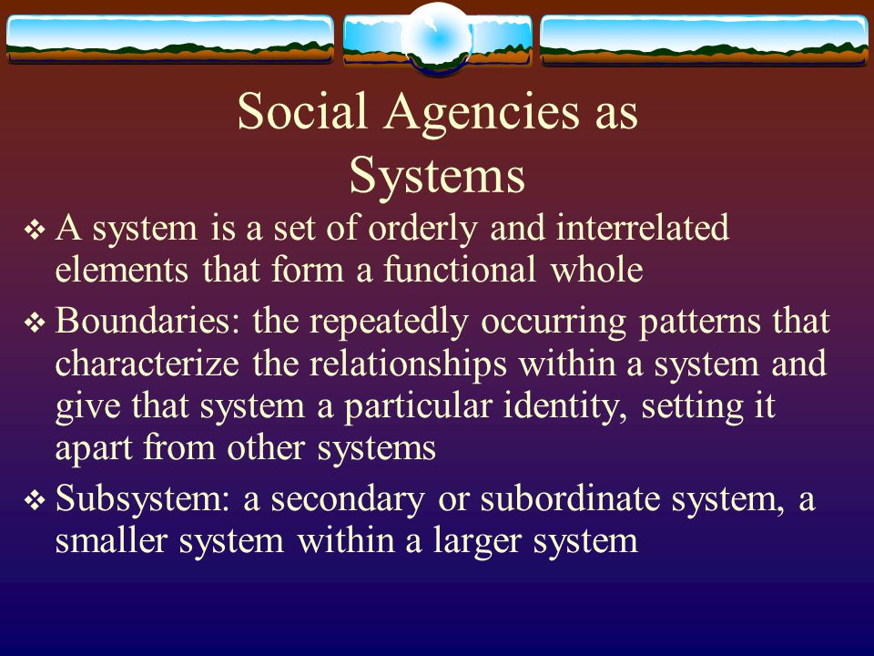 Social Agencies as Systems A system is a set of orderly and interrelated elements that form a functional whole Boundaries: the repeatedly occurring pa