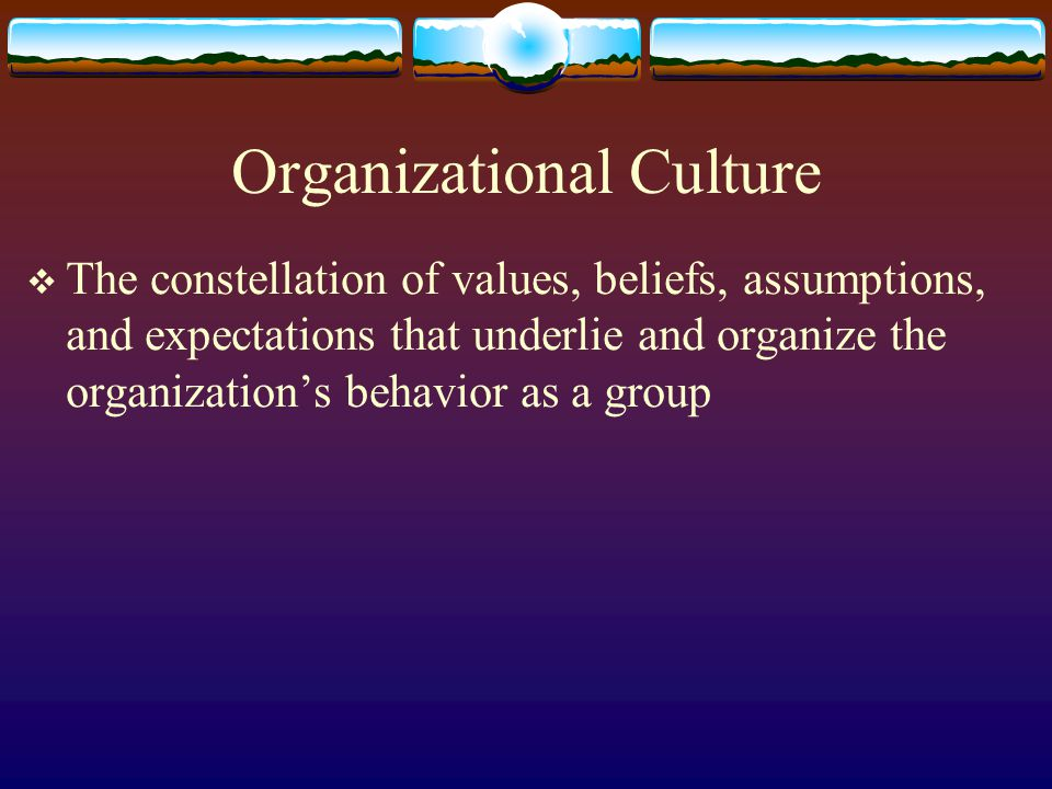 Organizational Culture The constellation of values, beliefs, assumptions, and expectations that underlie and organize the organizations behavior as a