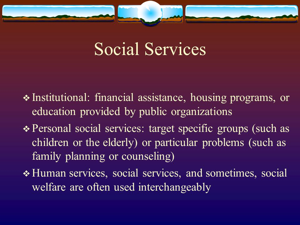 Social Services Institutional: financial assistance, housing programs, or education provided by public organizations Personal social services: target