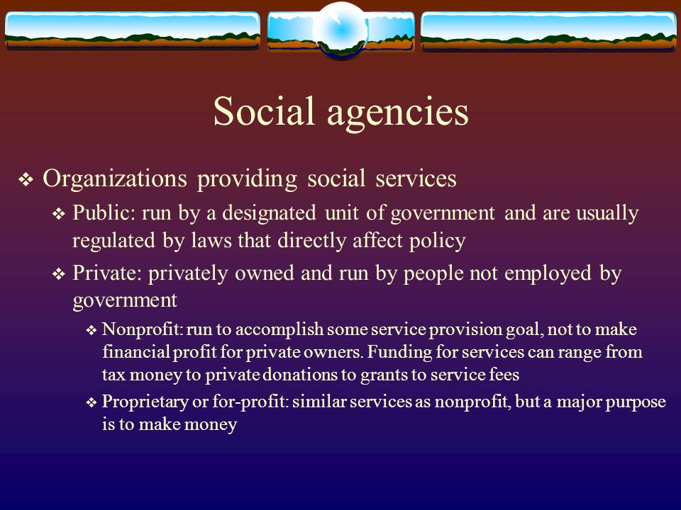 Social agencies Organizations providing social services Public: run by a designated unit of government and are usually regulated by laws that directly