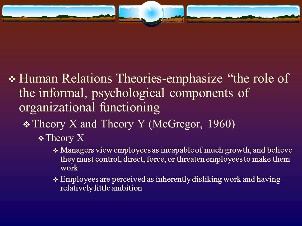 Human Relations Theories-emphasize the role of the informal, psychological components of organizational functioning Theory X and Theory Y (McGregor, 1