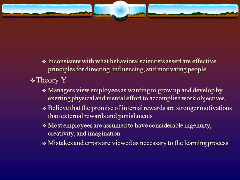 Inconsistent with what behavioral scientists assert are effective principles for directing, influencing, and motivating people Theory Y Managers view