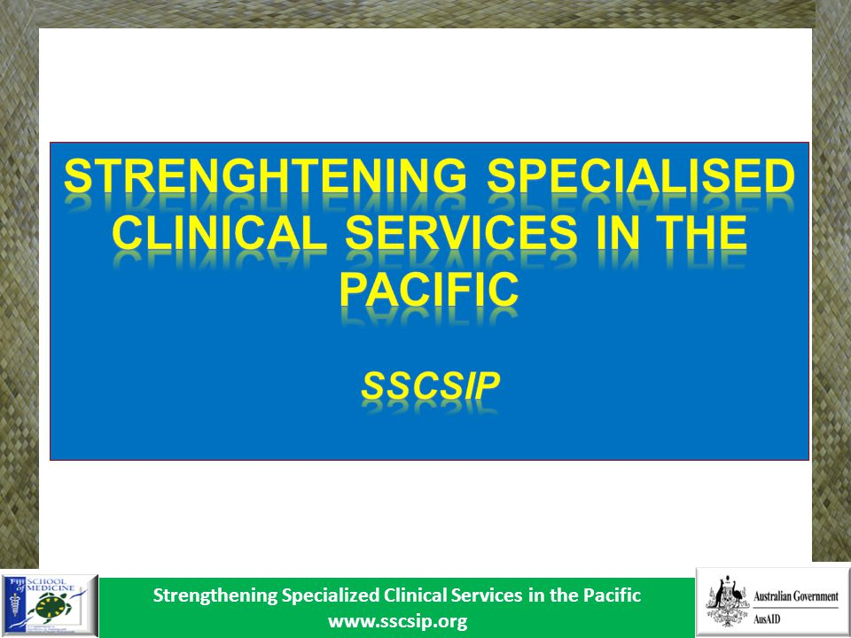Strengthening Specialized Clinical Services in the Pacific www.sscsip.org Mapping of biomedical services capacity 1.Equipment Management Policy and Procedures Procurement Inventory Minimum Equipment Standards Disposal of Old Equipment Donated Equipment guidelines New Technology Assessment 2.