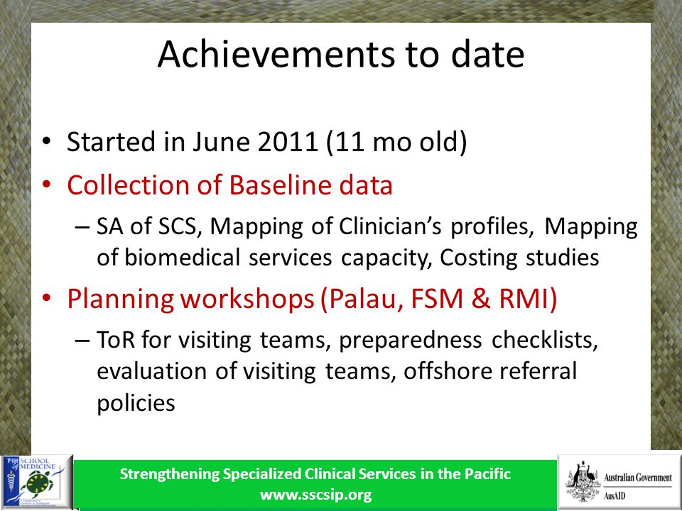 Strengthening Specialized Clinical Services in the Pacific www.sscsip.org Achievements to date Started in June 2011 (11 mo old) Collection of Baseline data – SA of SCS, Mapping of Clinicians profiles, Mapping of biomedical services capacity, Costing studies Planning workshops (Palau, FSM & RMI) – ToR for visiting teams, preparedness checklists, evaluation of visiting teams, offshore referral policies