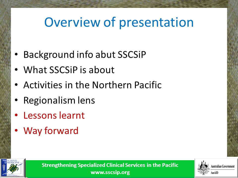 Overview of presentation Background info abut SSCSiP What SSCSiP is about Activities in the Northern Pacific Regionalism lens Lessons learnt Way forward