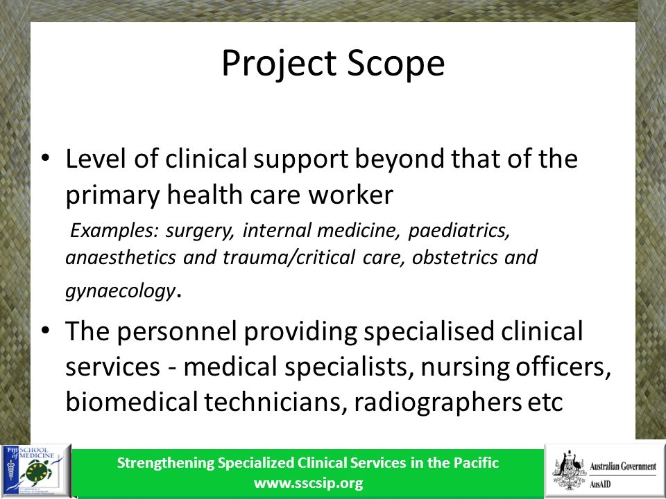 Strengthening Specialized Clinical Services in the Pacific www.sscsip.org Service delivery modalities Offshore referrals In-country through visiting teams In-country though local specialists Issues cost-effective and equitable - agreed medical and equity guidelines); patient outcomes Planning (Not Demand driven, no objective needs analysis, poor hosting, lack of coordination) evaluation of patient outcomes; adjunct services Lack of skill/knowledge transfer from visiting specialist to local clinicians.