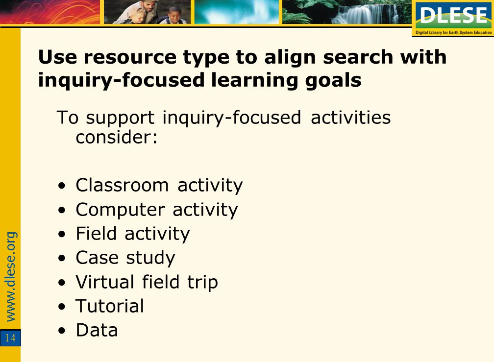 www.dlese.org 14 Use resource type to align search with inquiry-focused learning goals To support inquiry-focused activities consider: Classroom activity Computer activity Field activity Case study Virtual field trip Tutorial Data