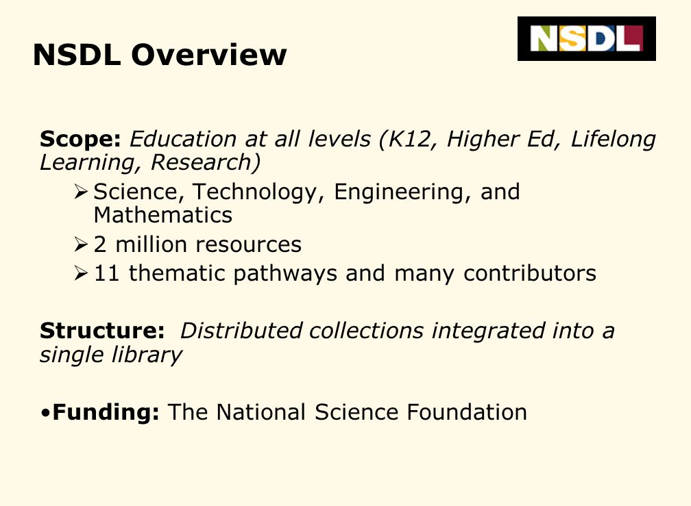 NSDL Overview Scope: Education at all levels (K12, Higher Ed, Lifelong Learning, Research) Science, Technology, Engineering, and Mathematics 2 million resources 11 thematic pathways and many contributors Structure: Distributed collections integrated into a single library Funding: The National Science Foundation