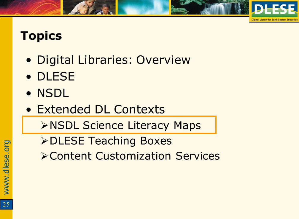 www.dlese.org 25 Topics Digital Libraries: Overview DLESE NSDL Extended DL Contexts NSDL Science Literacy Maps DLESE Teaching Boxes Content Customizat