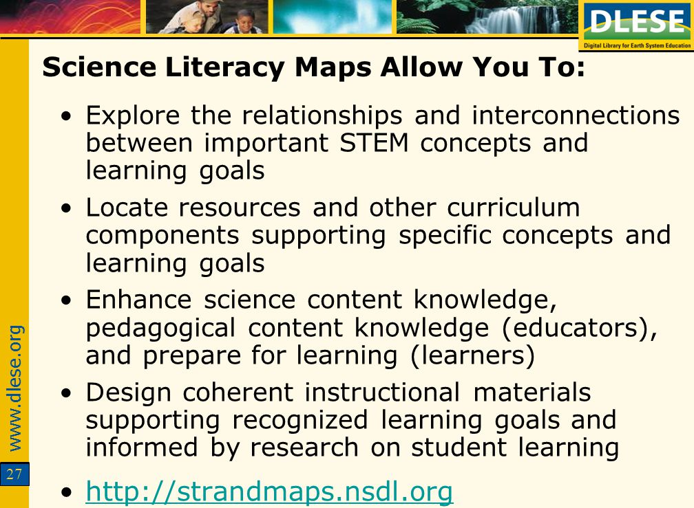 www.dlese.org 27 Science Literacy Maps Allow You To: Explore the relationships and interconnections between important STEM concepts and learning goals Locate resources and other curriculum components supporting specific concepts and learning goals Enhance science content knowledge, pedagogical content knowledge (educators), and prepare for learning (learners) Design coherent instructional materials supporting recognized learning goals and informed by research on student learning http://strandmaps.nsdl.org