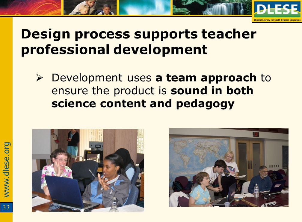www.dlese.org 33 Design process supports teacher professional development Development uses a team approach to ensure the product is sound in both scie