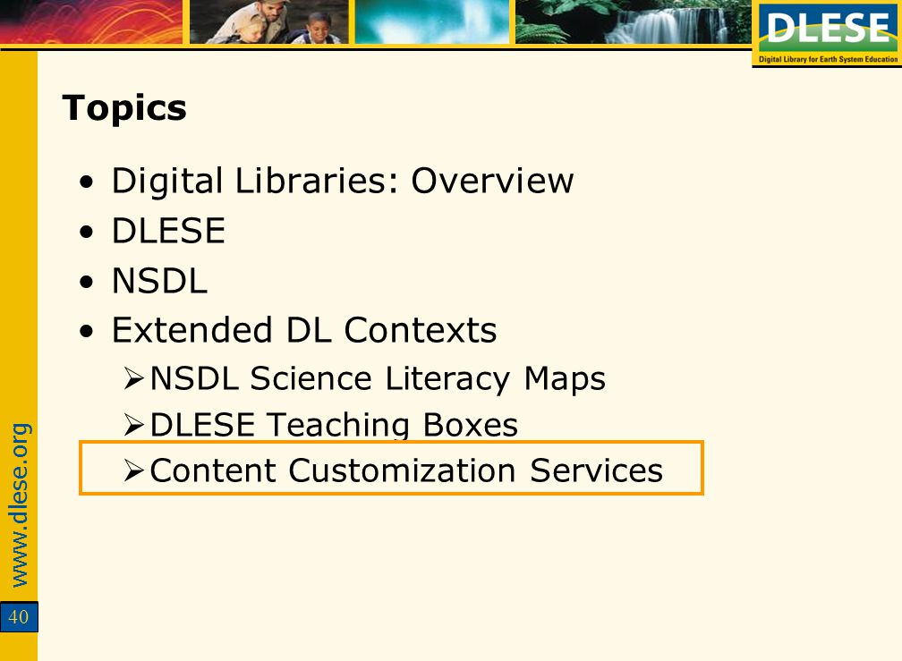 www.dlese.org 40 Topics Digital Libraries: Overview DLESE NSDL Extended DL Contexts NSDL Science Literacy Maps DLESE Teaching Boxes Content Customizat