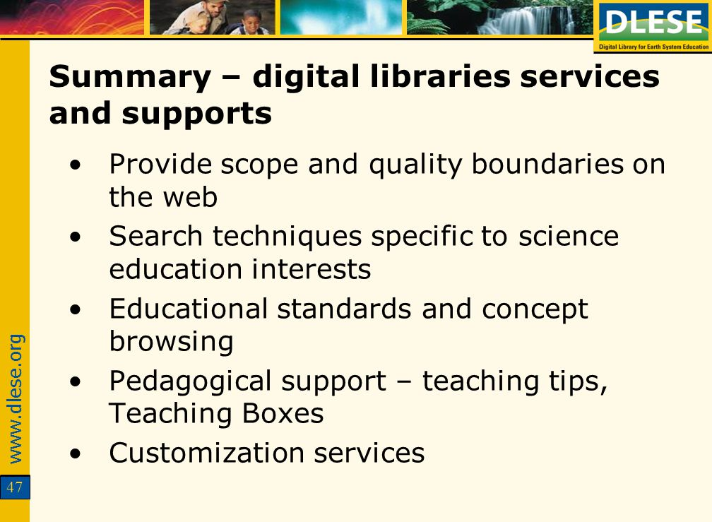 www.dlese.org 47 Summary – digital libraries services and supports Provide scope and quality boundaries on the web Search techniques specific to science education interests Educational standards and concept browsing Pedagogical support – teaching tips, Teaching Boxes Customization services
