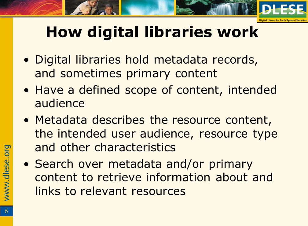 www.dlese.org 6 How digital libraries work Digital libraries hold metadata records, and sometimes primary content Have a defined scope of content, intended audience Metadata describes the resource content, the intended user audience, resource type and other characteristics Search over metadata and/or primary content to retrieve information about and links to relevant resources