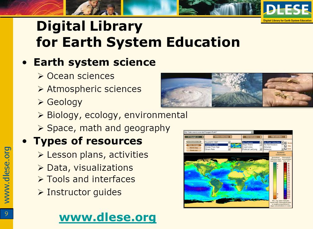 www.dlese.org 9 Digital Library for Earth System Education Earth system science Ocean sciences Atmospheric sciences Geology Biology, ecology, environmental Space, math and geography Types of resources Lesson plans, activities Data, visualizations Tools and interfaces Instructor guides www.dlese.org