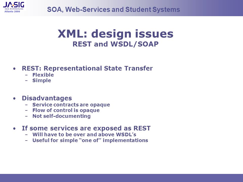 XML: design issues REST and WSDL/SOAP REST: Representational State Transfer –Flexible –Simple Disadvantages –Service contracts are opaque –Flow of control is opaque –Not self-documenting If some services are exposed as REST –Will have to be over and above WSDLs –Useful for simple one of implementations SOA, Web-Services and Student Systems