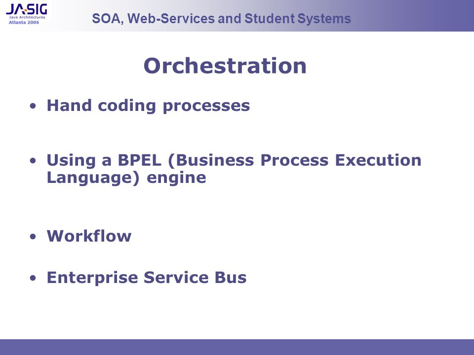 Orchestration Hand coding processes Using a BPEL (Business Process Execution Language) engine Workflow Enterprise Service Bus SOA, Web-Services and St