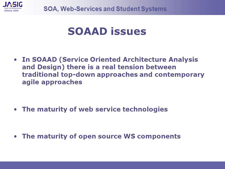 SOAAD issues In SOAAD (Service Oriented Architecture Analysis and Design) there is a real tension between traditional top-down approaches and contemporary agile approaches The maturity of web service technologies The maturity of open source WS components SOA, Web-Services and Student Systems