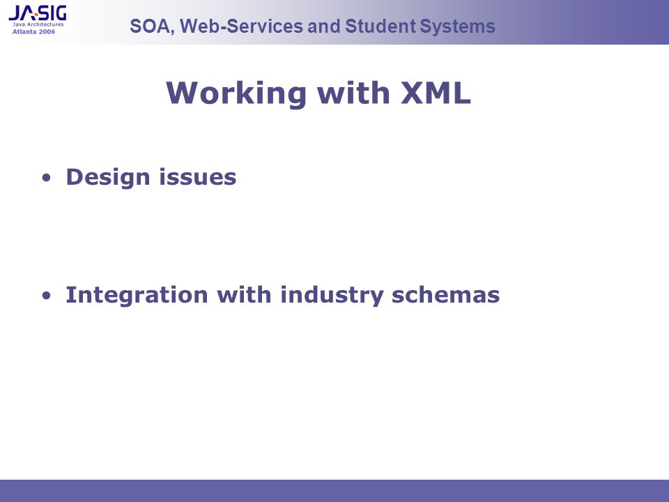 Working with XML Design issues Integration with industry schemas SOA, Web-Services and Student Systems