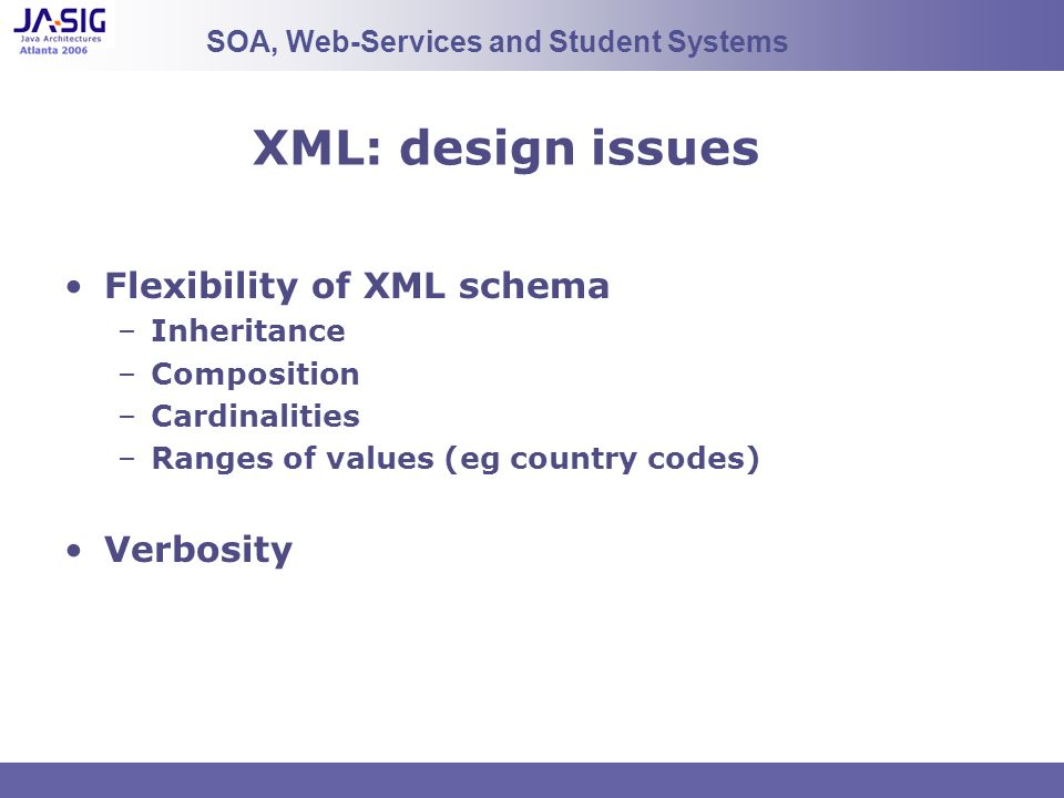 XML: design issues Flexibility of XML schema –Inheritance –Composition –Cardinalities –Ranges of values (eg country codes) Verbosity SOA, Web-Services