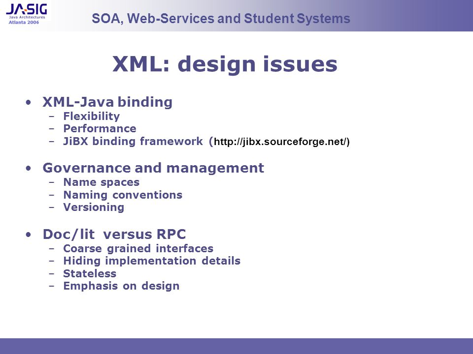 XML: design issues XML-Java binding –Flexibility –Performance –JiBX binding framework ( http://jibx.sourceforge.net/) Governance and management –Name spaces –Naming conventions –Versioning Doc/lit versus RPC –Coarse grained interfaces –Hiding implementation details –Stateless –Emphasis on design SOA, Web-Services and Student Systems
