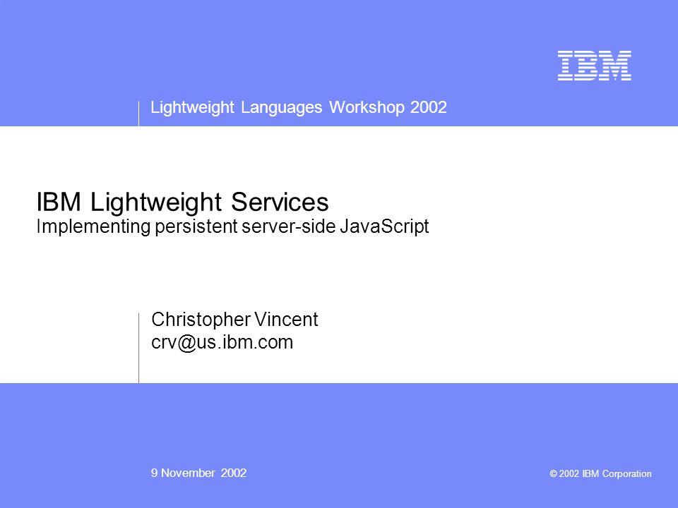 Lightweight Languages Workshop 2002 9 November 2002 © 2002 IBM Corporation IBM Lightweight Services Implementing persistent server-side JavaScript Christopher Vincent crv@us.ibm.com