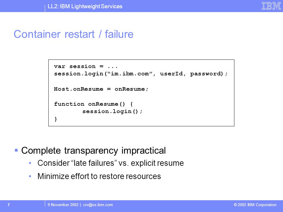 LL2: IBM Lightweight Services 9 November 2002 | crv@us.ibm.com © 2002 IBM Corporation 7 Container restart / failure Complete transparency impractical Consider late failures vs.