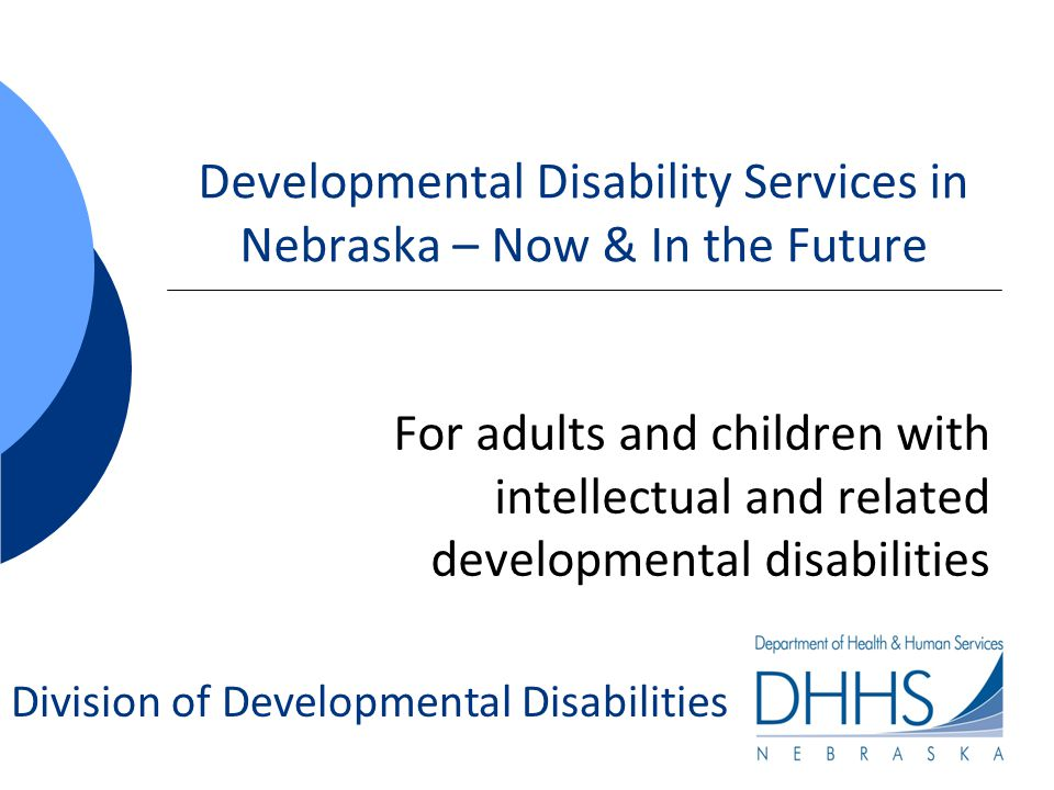 Eligibility for DD Services DD Services are voluntary – they are not an entitlement like educational services Anyone can request eligibility determination through their local DD office Follows statutory definition of developmental disability in accordance with the Developmental Disabilities Services Act (DDSA) § 83-1201 to § 83-1226 2