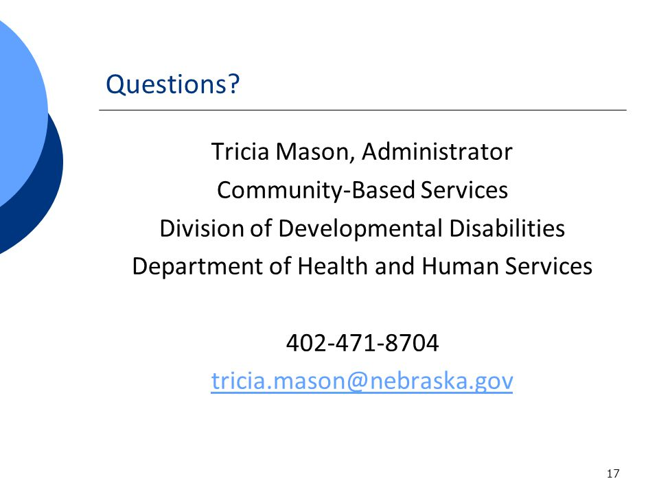 17 Questions? Tricia Mason, Administrator Community-Based Services Division of Developmental Disabilities Department of Health and Human Services 402-