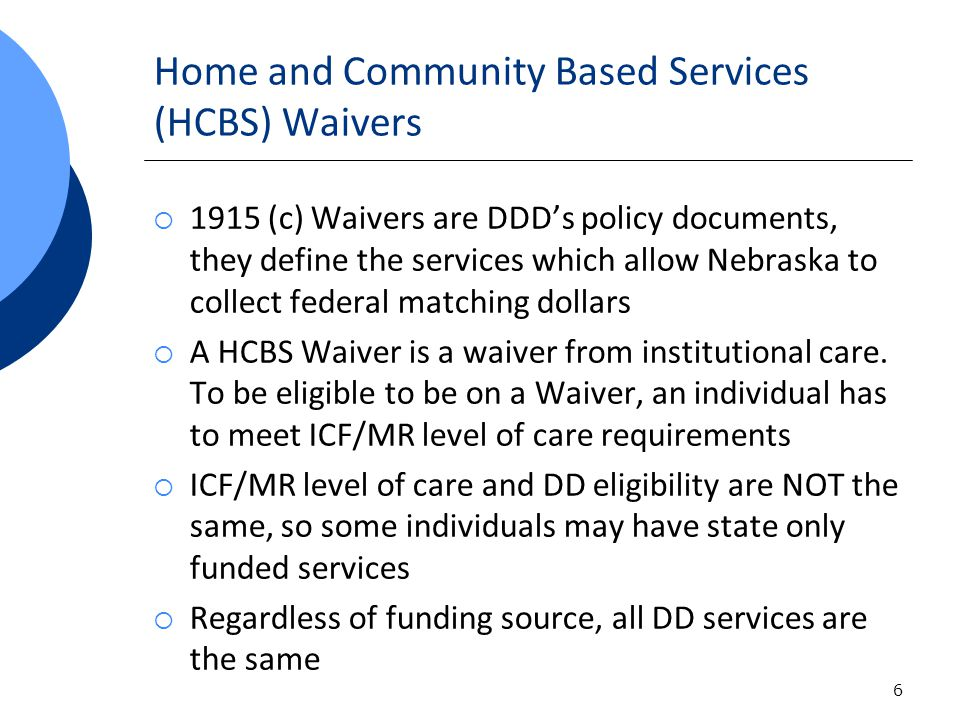 Home and Community Based Services (HCBS) Waivers 1915 (c) Waivers are DDDs policy documents, they define the services which allow Nebraska to collect