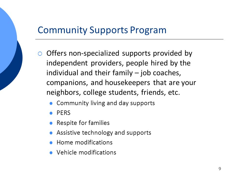 9 Community Supports Program Offers non-specialized supports provided by independent providers, people hired by the individual and their family – job