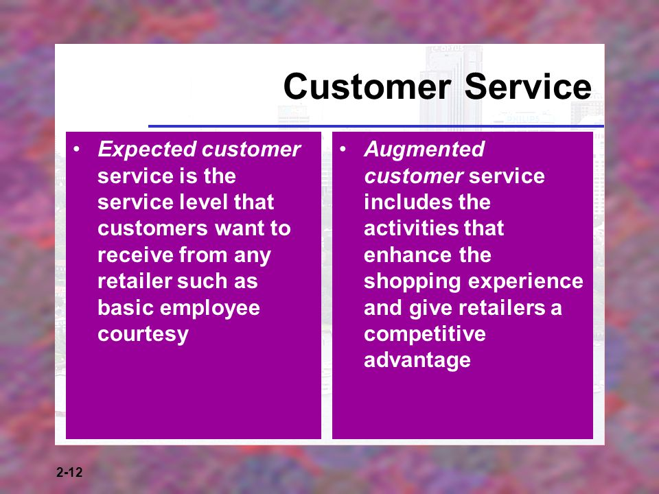 2-12 Customer Service Expected customer service is the service level that customers want to receive from any retailer such as basic employee courtesy Augmented customer service includes the activities that enhance the shopping experience and give retailers a competitive advantage