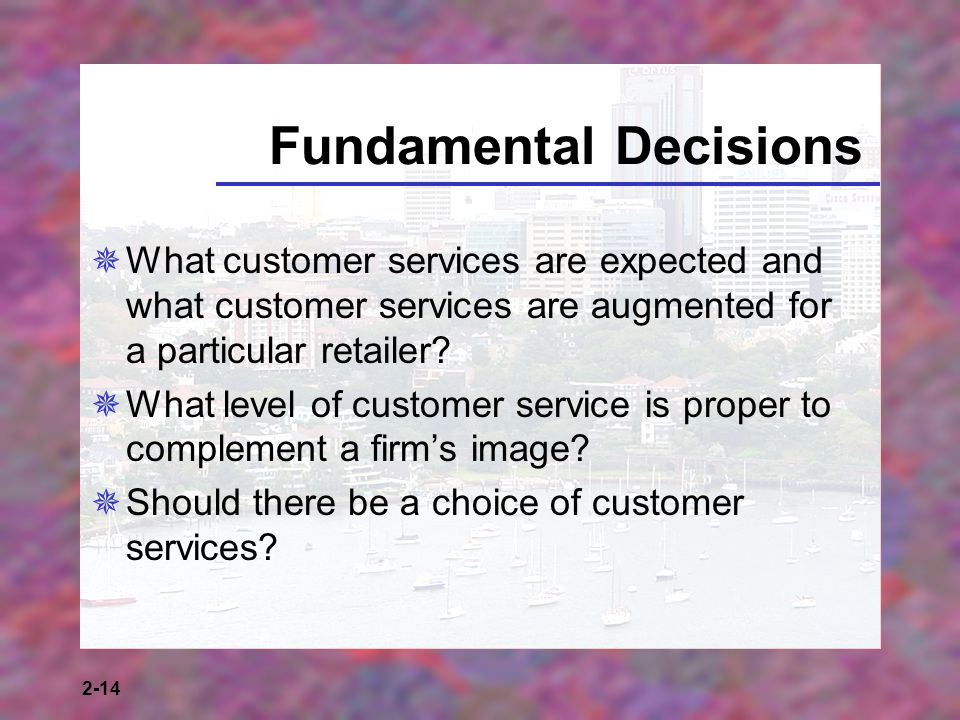 2-14 Fundamental Decisions What customer services are expected and what customer services are augmented for a particular retailer? What level of custo