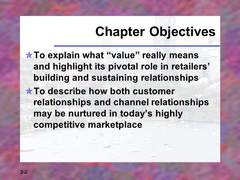 2-2 Chapter Objectives To explain what value really means and highlight its pivotal role in retailers building and sustaining relationships To describ