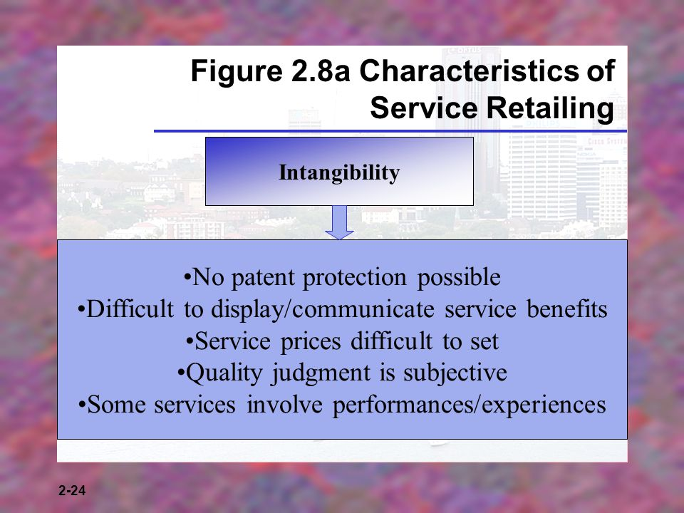 2-24 Figure 2.8a Characteristics of Service Retailing Intangibility No patent protection possible Difficult to display/communicate service benefits Service prices difficult to set Quality judgment is subjective Some services involve performances/experiences