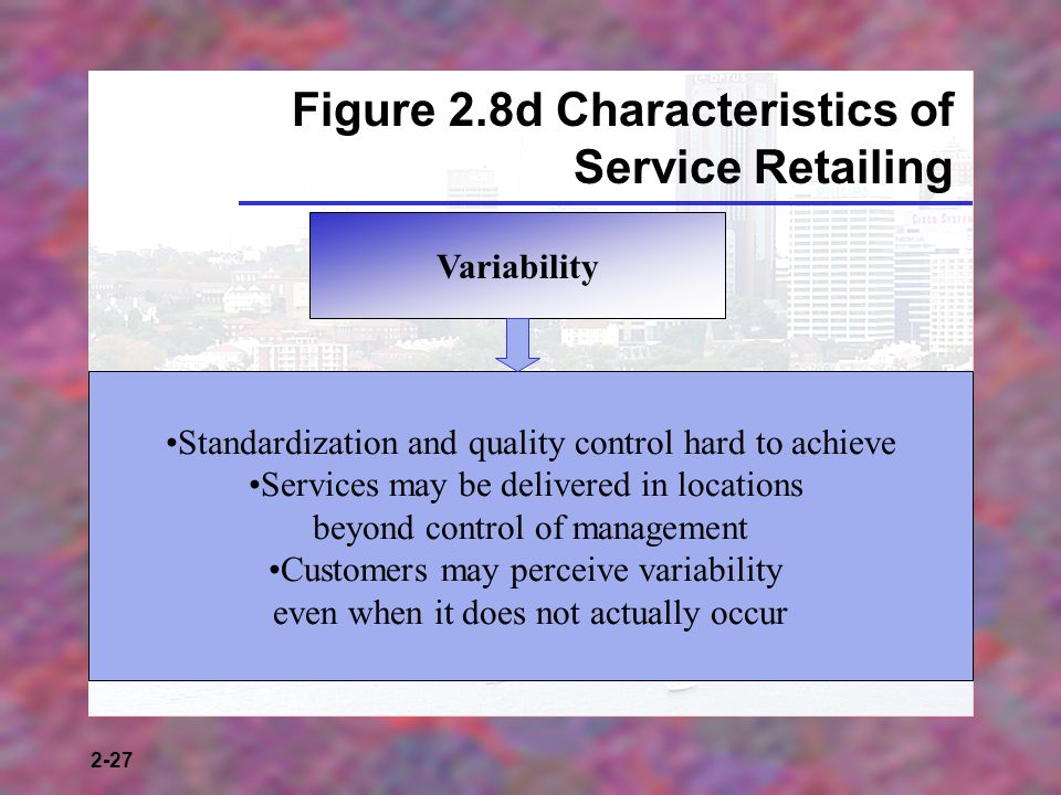 2-27 Figure 2.8d Characteristics of Service Retailing Variability Standardization and quality control hard to achieve Services may be delivered in loc