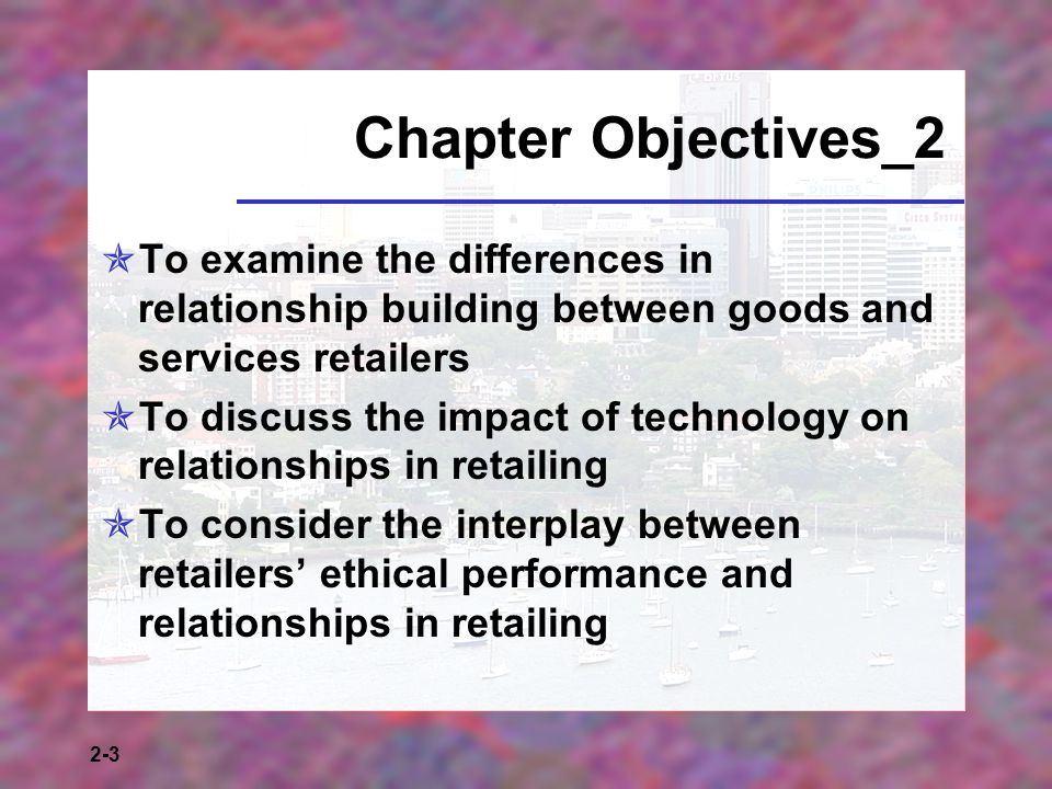 2-3 Chapter Objectives_2 To examine the differences in relationship building between goods and services retailers To discuss the impact of technology