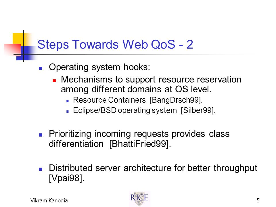 Vikram Kanodia5 Steps Towards Web QoS - 2 Operating system hooks: Mechanisms to support resource reservation among different domains at OS level.