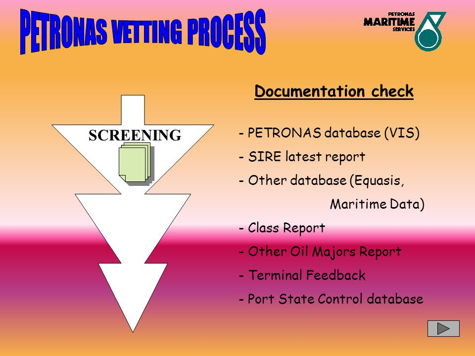 SCREENING Documentation check - PETRONAS database (VIS) - SIRE latest report - Other database (Equasis, Maritime Data) - Class Report - Other Oil Majo